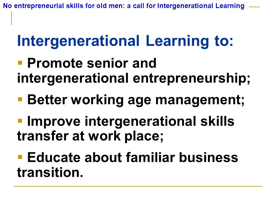 No entrepreneurial skills for old men: a call for Intergenerational Learning Intergenerational Learning to:  Promote senior and intergenerational entrepreneurship;  Better working age management;  Improve intergenerational skills transfer at work place;  Educate about familiar business transition.