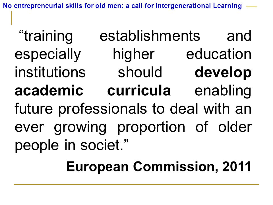 No entrepreneurial skills for old men: a call for Intergenerational Learning training establishments and especially higher education institutions should develop academic curricula enabling future professionals to deal with an ever growing proportion of older people in societ. European Commission, 2011