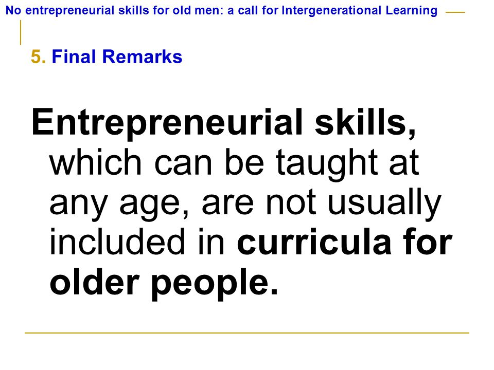 5. Final Remarks Entrepreneurial skills, which can be taught at any age, are not usually included in curricula for older people.