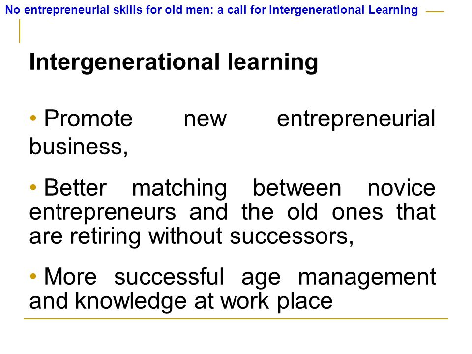No entrepreneurial skills for old men: a call for Intergenerational Learning Intergenerational learning Promote new entrepreneurial business, Better matching between novice entrepreneurs and the old ones that are retiring without successors, More successful age management and knowledge at work place
