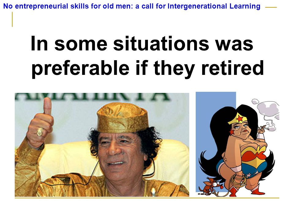 In some situations was preferable if they retired No entrepreneurial skills for old men: a call for Intergenerational Learning