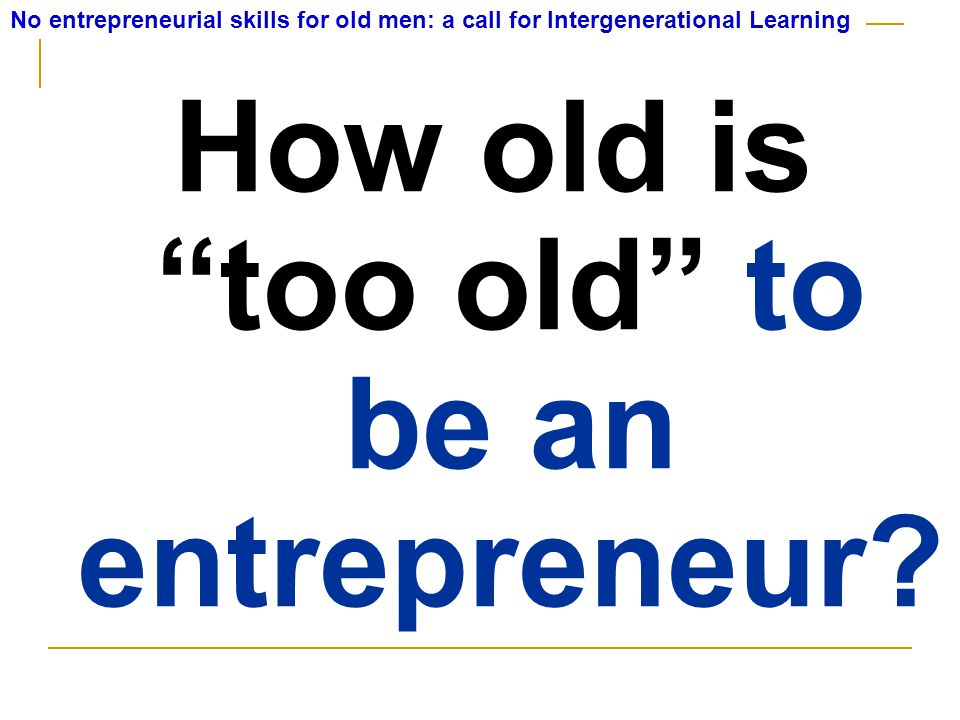 How old is too old to be an entrepreneur.