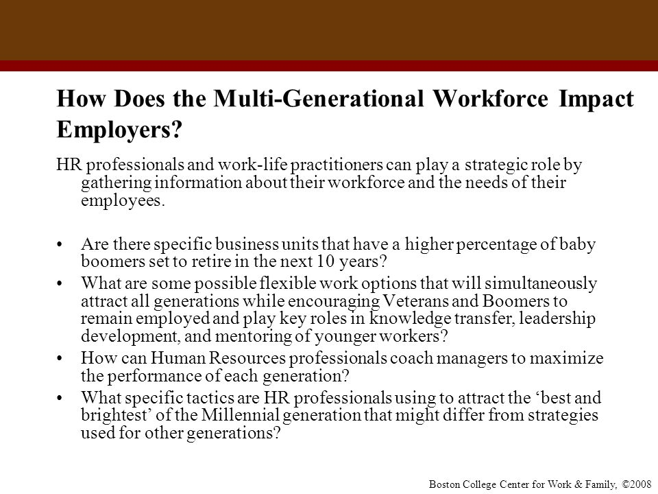Boston College Center for Work & Family, ©2008 Multi-Generational Conflict: Striving for Collaboration Nearly 60 percent of HR managers at large companies say they have observed office conflicts that flow from generational differences, according to the Society for Human Resource Management.