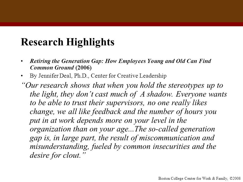 Boston College Center for Work & Family, ©2008 Research Highlights Retiring the Generation Gap: How Employees Young and Old Can Find Common Ground (20