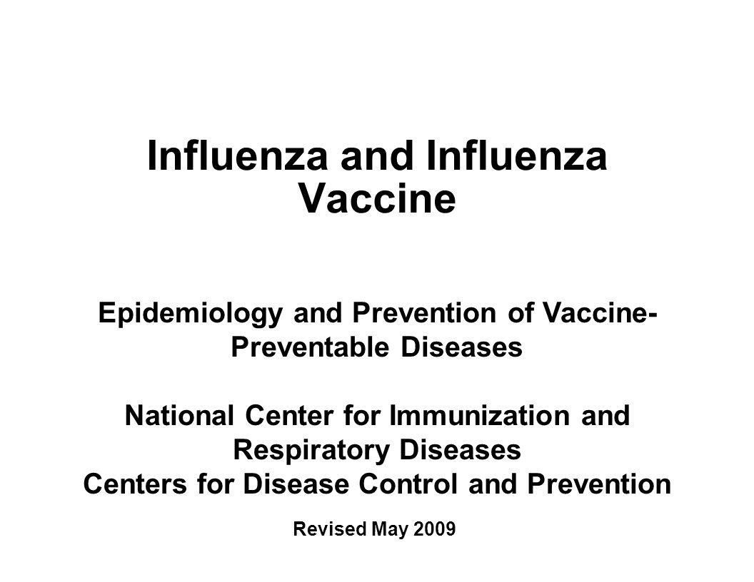 Influenza and Influenza Vaccine Epidemiology and Prevention of Vaccine- Preventable Diseases National Center for Immunization and Respiratory Diseases Centers for Disease Control and Prevention Revised May 2009