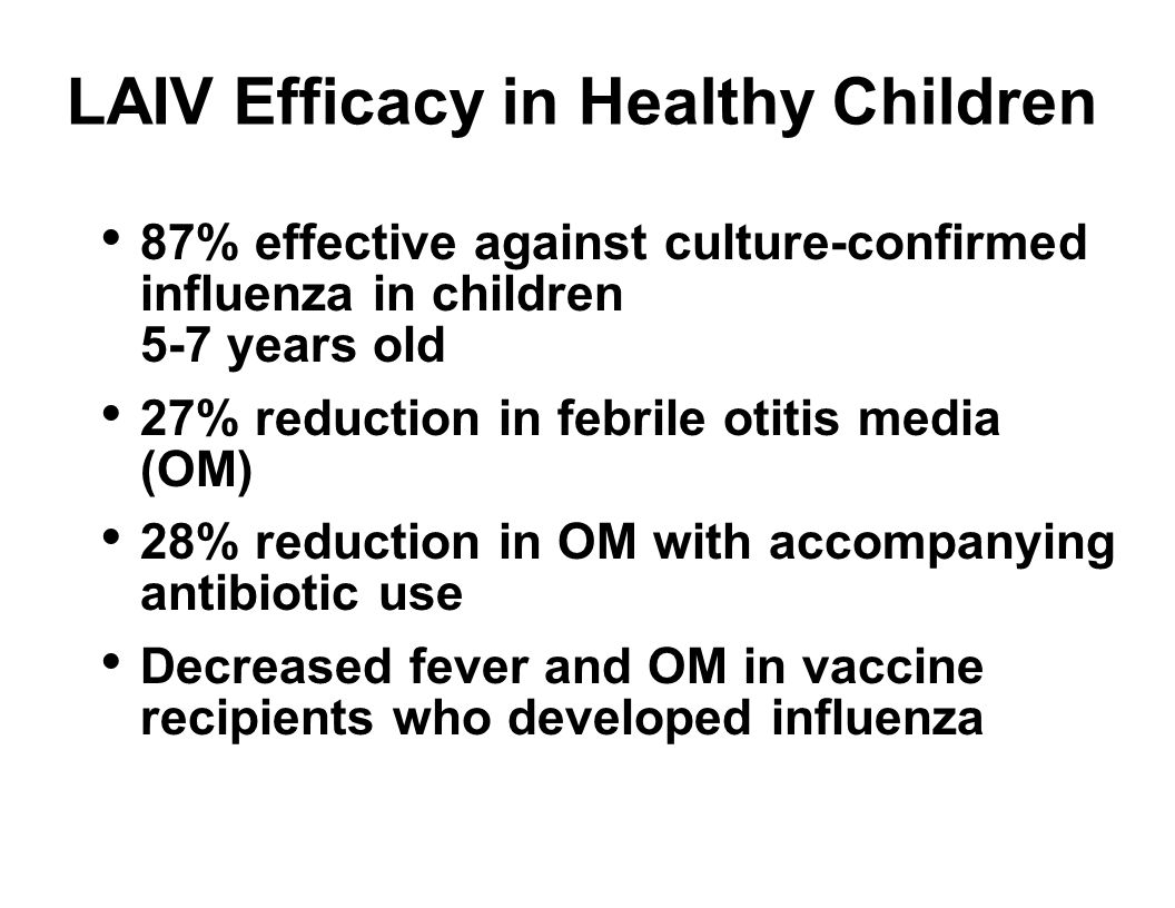 LAIV Efficacy in Healthy Children 87% effective against culture-confirmed influenza in children 5-7 years old 27% reduction in febrile otitis media (OM) 28% reduction in OM with accompanying antibiotic use Decreased fever and OM in vaccine recipients who developed influenza