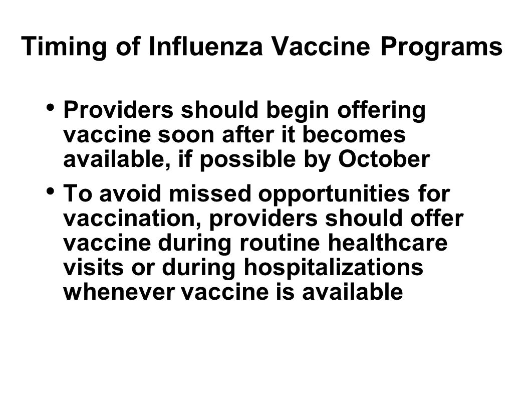 Timing of Influenza Vaccine Programs Providers should begin offering vaccine soon after it becomes available, if possible by October To avoid missed opportunities for vaccination, providers should offer vaccine during routine healthcare visits or during hospitalizations whenever vaccine is available