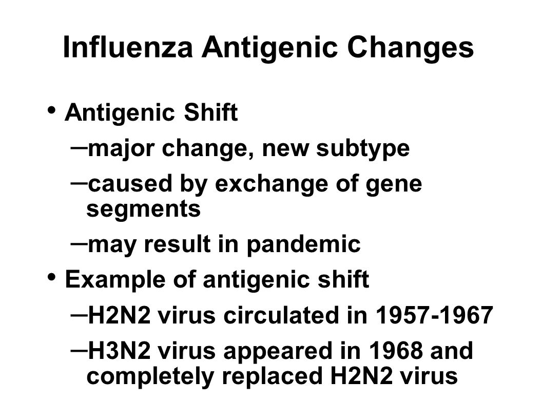 Influenza Antigenic Changes Antigenic Shift – major change, new subtype – caused by exchange of gene segments – may result in pandemic Example of antigenic shift – H2N2 virus circulated in 1957-1967 – H3N2 virus appeared in 1968 and completely replaced H2N2 virus