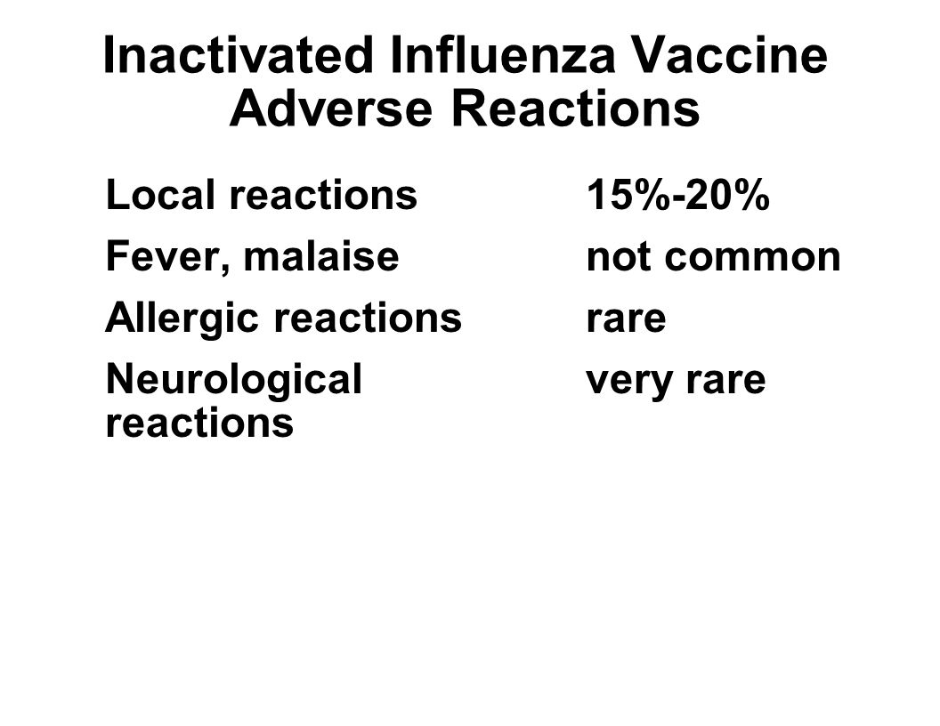 Inactivated Influenza Vaccine Adverse Reactions Local reactions15%-20% Fever, malaisenot common Allergic reactionsrare Neurologicalvery rare reactions