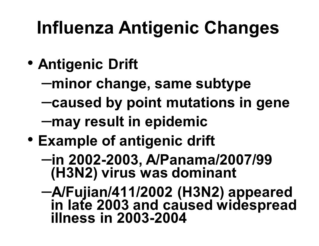 Influenza Antigenic Changes Antigenic Drift – minor change, same subtype – caused by point mutations in gene – may result in epidemic Example of antigenic drift – in 2002-2003, A/Panama/2007/99 (H3N2) virus was dominant – A/Fujian/411/2002 (H3N2) appeared in late 2003 and caused widespread illness in 2003-2004