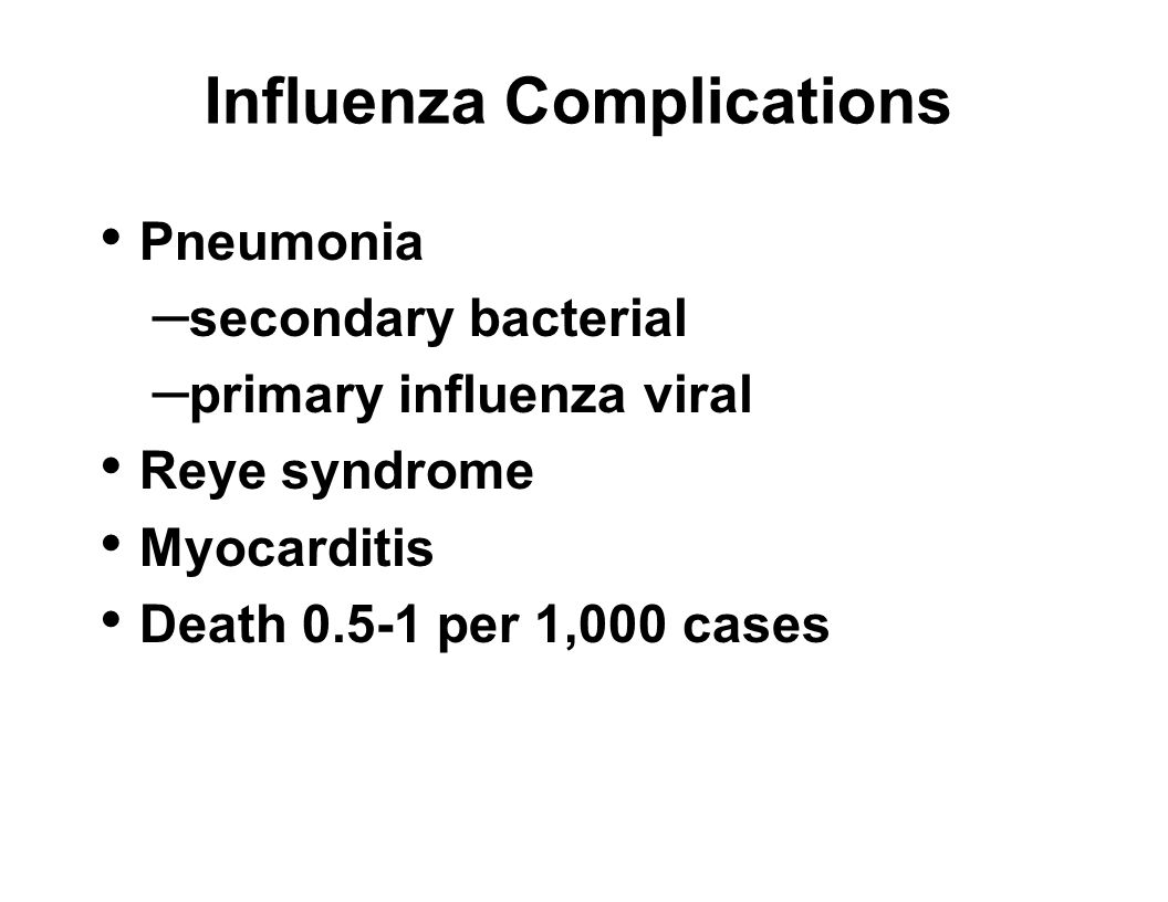 Influenza Complications Pneumonia – secondary bacterial – primary influenza viral Reye syndrome Myocarditis Death 0.5-1 per 1,000 cases