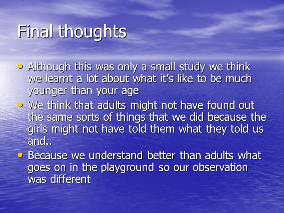 Final thoughts Although this was only a small study we think we learnt a lot about what it's like to be much younger than your age Although this was only a small study we think we learnt a lot about what it's like to be much younger than your age We think that adults might not have found out the same sorts of things that we did because the girls might not have told them what they told us and..