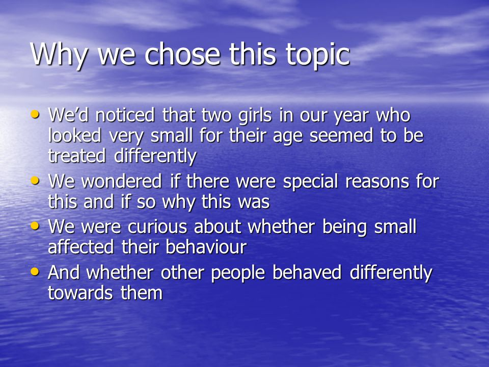 Why we chose this topic We'd noticed that two girls in our year who looked very small for their age seemed to be treated differently We'd noticed that two girls in our year who looked very small for their age seemed to be treated differently We wondered if there were special reasons for this and if so why this was We wondered if there were special reasons for this and if so why this was We were curious about whether being small affected their behaviour We were curious about whether being small affected their behaviour And whether other people behaved differently towards them And whether other people behaved differently towards them