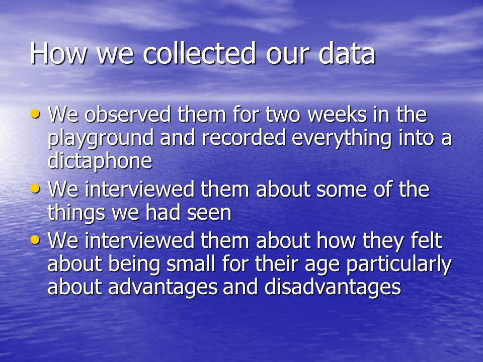 How we collected our data We observed them for two weeks in the playground and recorded everything into a dictaphone We observed them for two weeks in the playground and recorded everything into a dictaphone We interviewed them about some of the things we had seen We interviewed them about some of the things we had seen We interviewed them about how they felt about being small for their age particularly about advantages and disadvantages We interviewed them about how they felt about being small for their age particularly about advantages and disadvantages