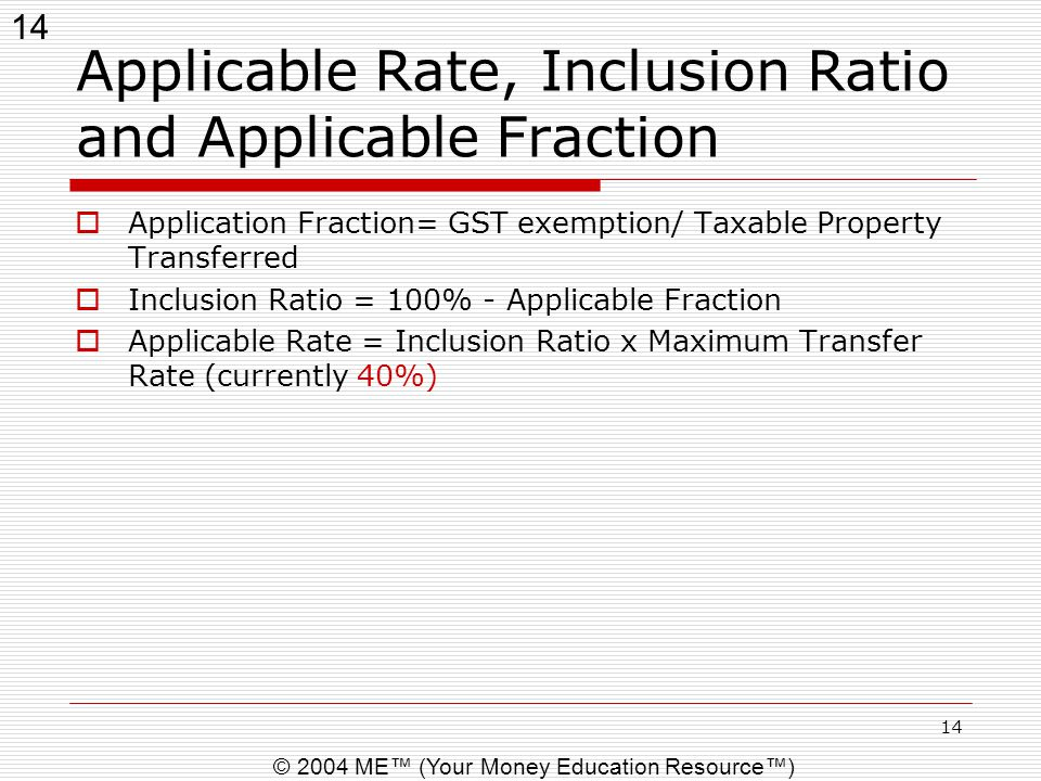 14 © 2004 ME™ (Your Money Education Resource™) 14 Applicable Rate, Inclusion Ratio and Applicable Fraction  Application Fraction= GST exemption/ Taxa
