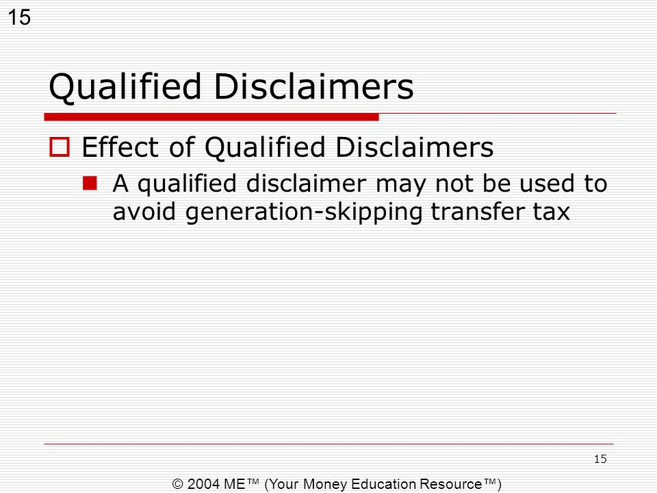 15 © 2004 ME™ (Your Money Education Resource™) 15 Qualified Disclaimers  Effect of Qualified Disclaimers A qualified disclaimer may not be used to av