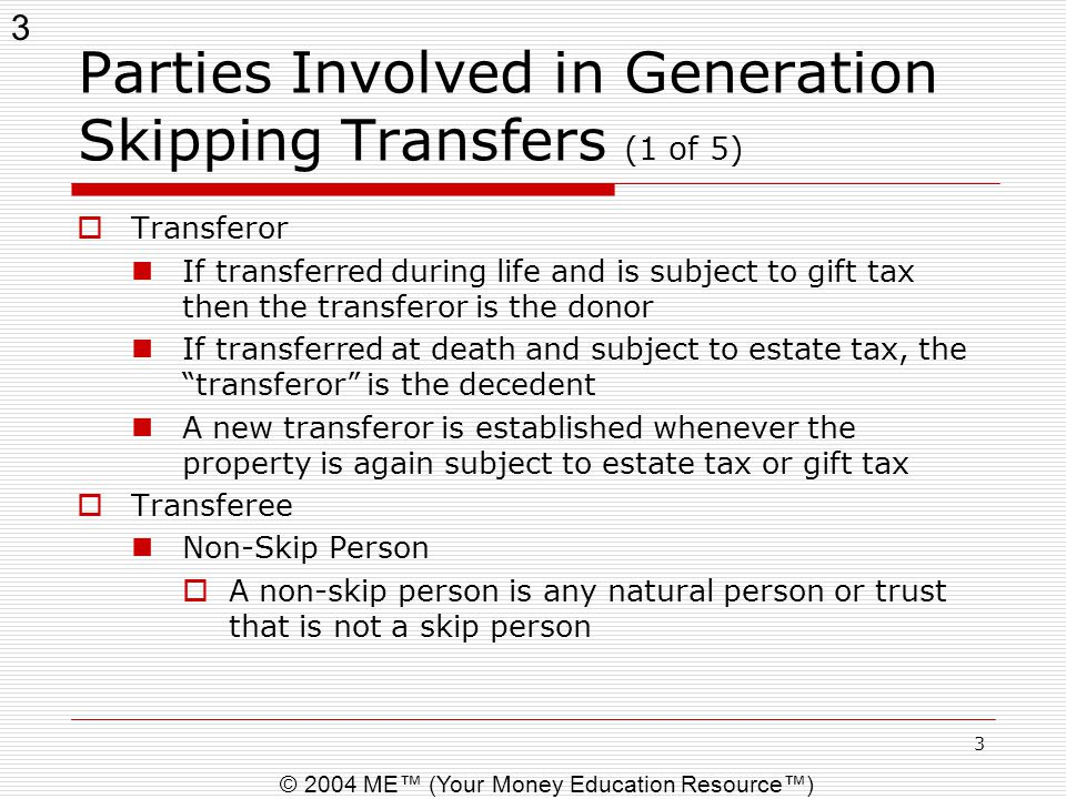 3 © 2004 ME™ (Your Money Education Resource™) 3 Parties Involved in Generation Skipping Transfers (1 of 5)  Transferor If transferred during life and