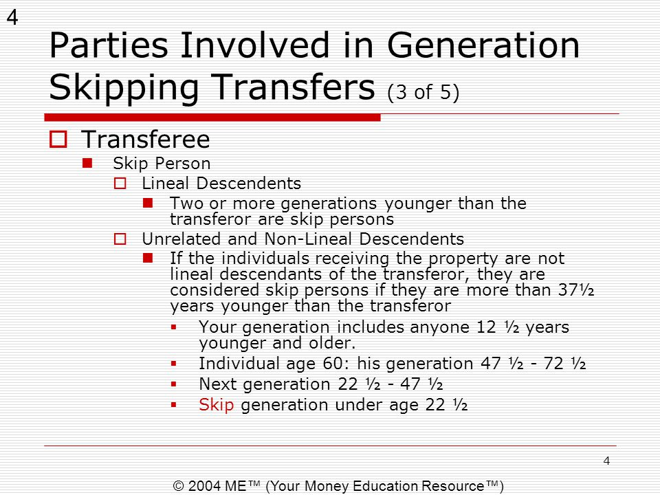 4 © 2004 ME™ (Your Money Education Resource™) 4 Parties Involved in Generation Skipping Transfers (3 of 5)  Transferee Skip Person  Lineal Descenden