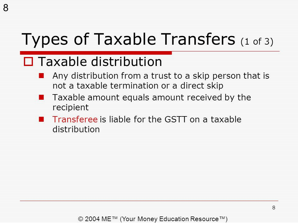 8 © 2004 ME™ (Your Money Education Resource™) 8 Types of Taxable Transfers (1 of 3)  Taxable distribution Any distribution from a trust to a skip per