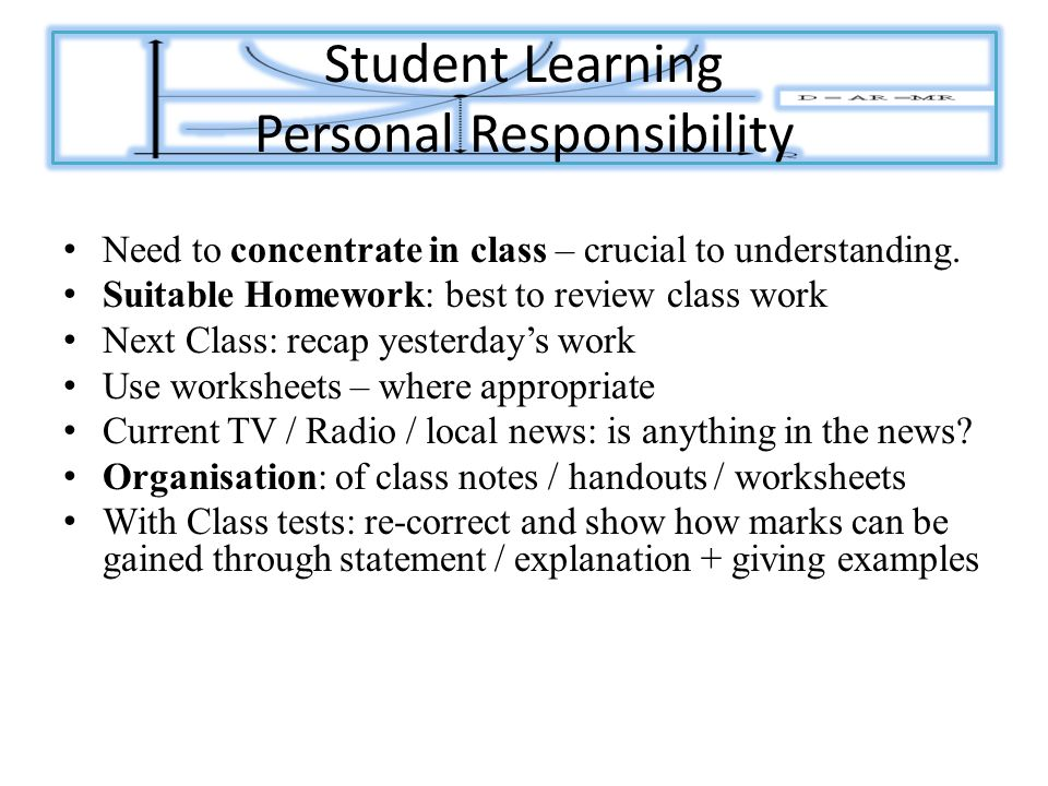 Student Learning Personal Responsibility Need to concentrate in class – crucial to understanding.