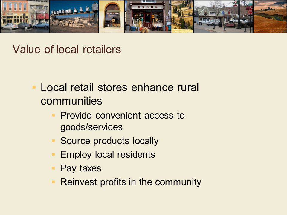 Value of local retailers  Local retail stores enhance rural communities  Provide convenient access to goods/services  Source products locally  Emp