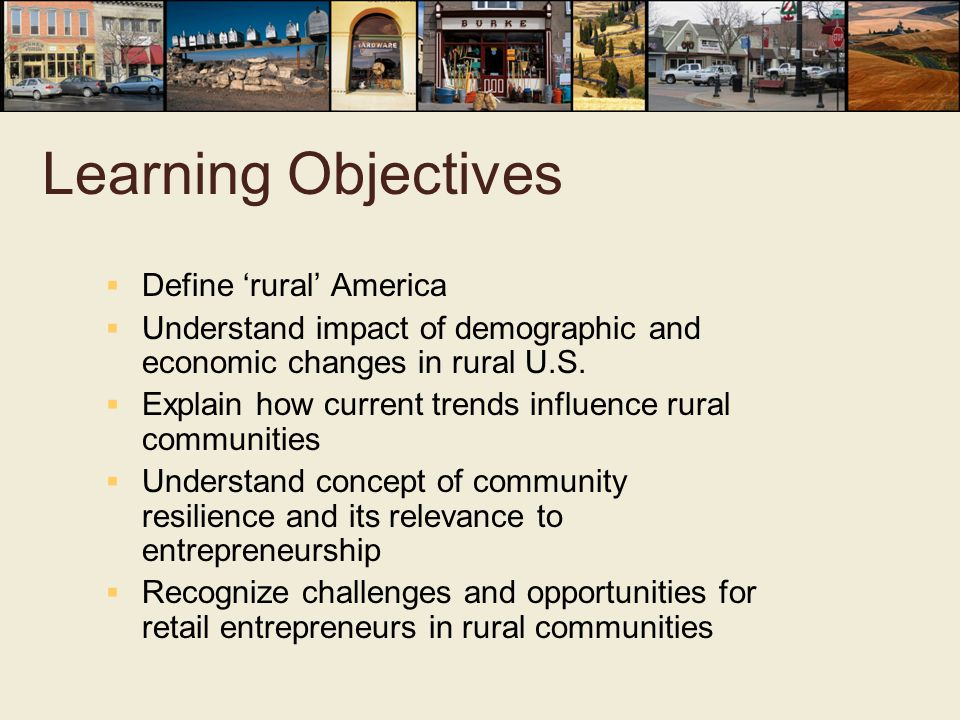 Learning Objectives  Define 'rural' America  Understand impact of demographic and economic changes in rural U.S.  Explain how current trends influe