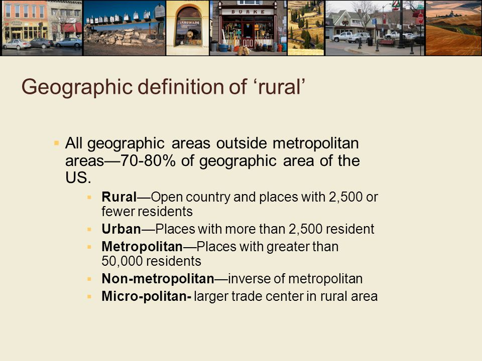 Geographic definition of 'rural'  All geographic areas outside metropolitan areas—70-80% of geographic area of the US.  Rural—Open country and place