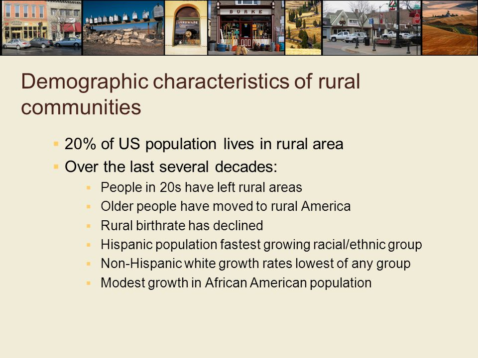 Demographic characteristics of rural communities  20% of US population lives in rural area  Over the last several decades:  People in 20s have left