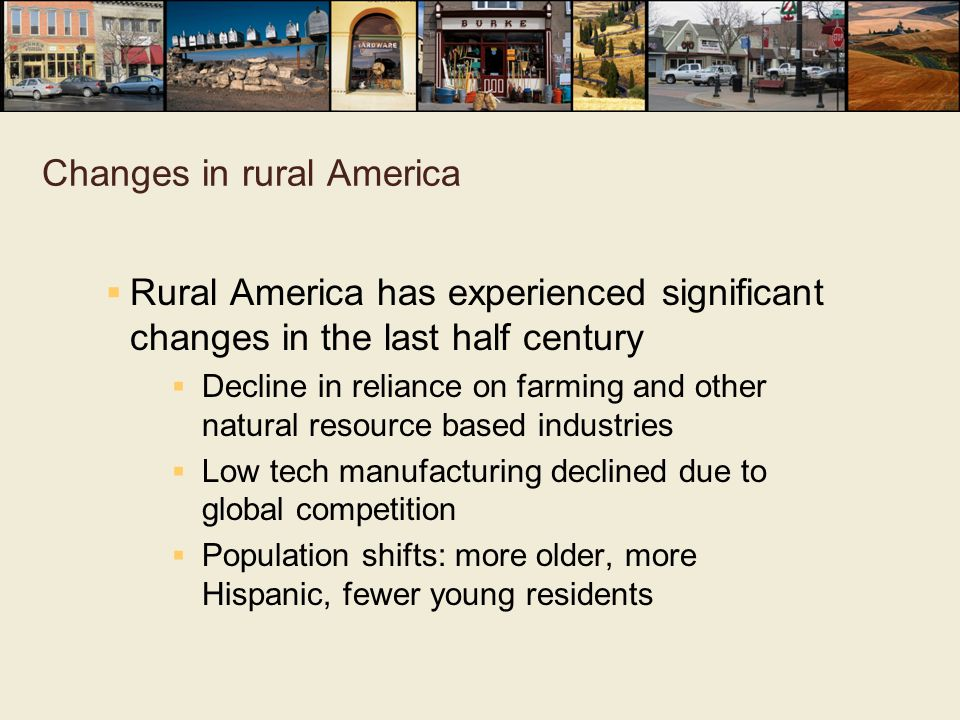 Changes in rural America  Rural America has experienced significant changes in the last half century  Decline in reliance on farming and other natur