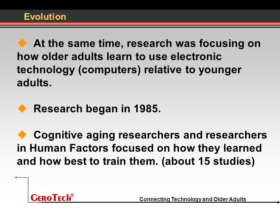 Connecting Technology and Older Adults Evolution  At the same time, research was focusing on how older adults learn to use electronic technology (computers) relative to younger adults.