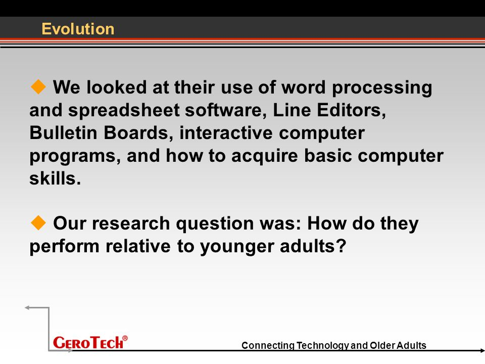 Connecting Technology and Older Adults Evolution  We looked at their use of word processing and spreadsheet software, Line Editors, Bulletin Boards, interactive computer programs, and how to acquire basic computer skills.