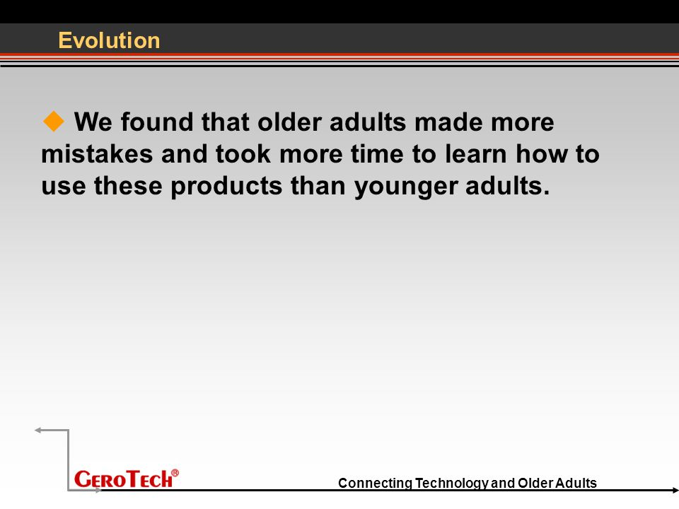 Connecting Technology and Older Adults Evolution  We found that older adults made more mistakes and took more time to learn how to use these products than younger adults.