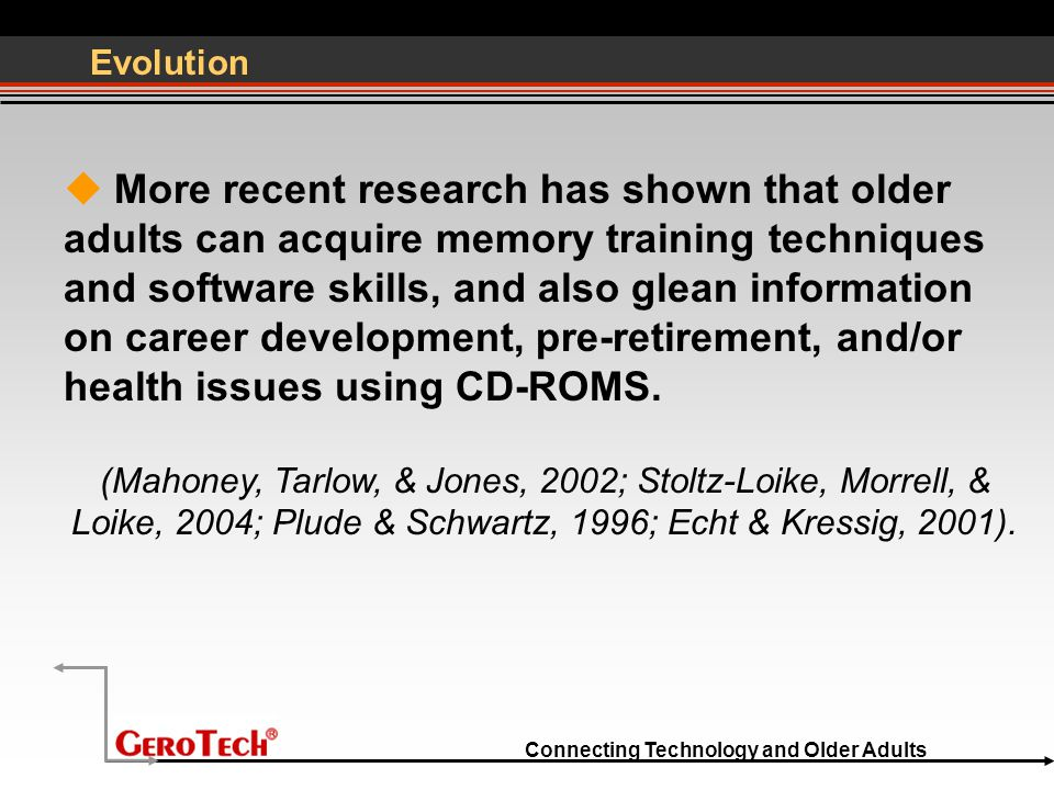 Connecting Technology and Older Adults Evolution  More recent research has shown that older adults can acquire memory training techniques and software skills, and also glean information on career development, pre-retirement, and/or health issues using CD-ROMS.