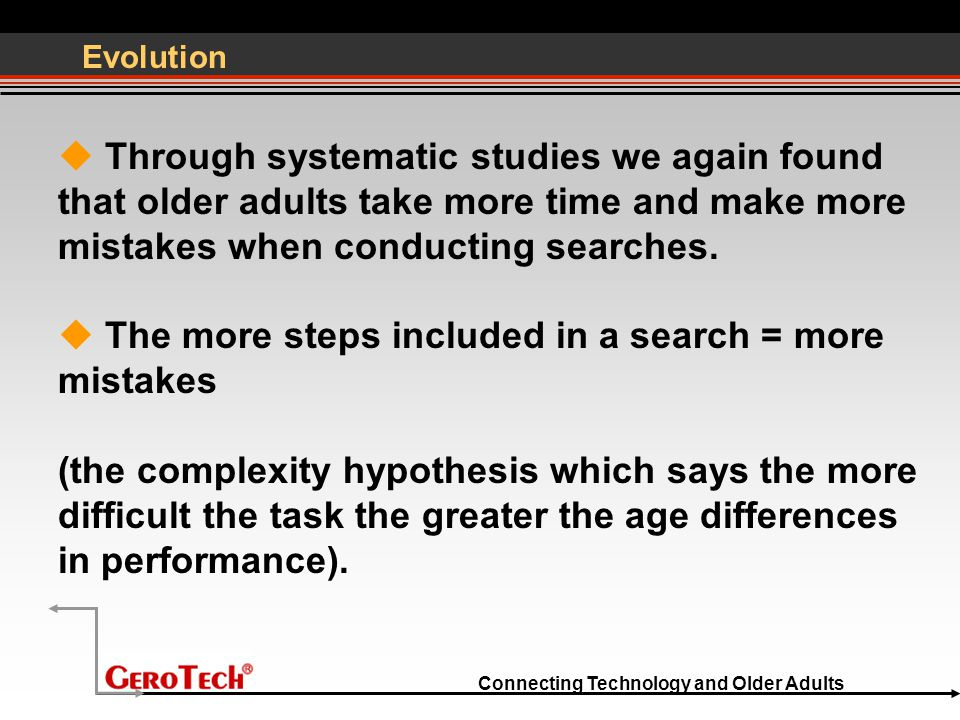Connecting Technology and Older Adults Evolution  Through systematic studies we again found that older adults take more time and make more mistakes when conducting searches.