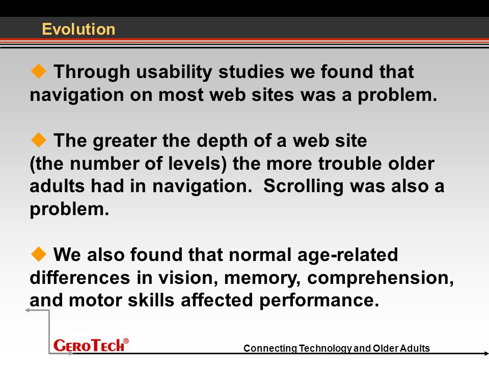 Connecting Technology and Older Adults Evolution  Through usability studies we found that navigation on most web sites was a problem.  The greater t