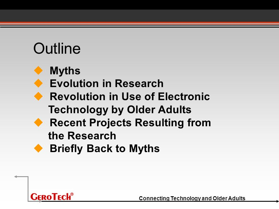 Connecting Technology and Older Adults Outline  Myths  Evolution in Research  Revolution in Use of Electronic Technology by Older Adults  Recent P