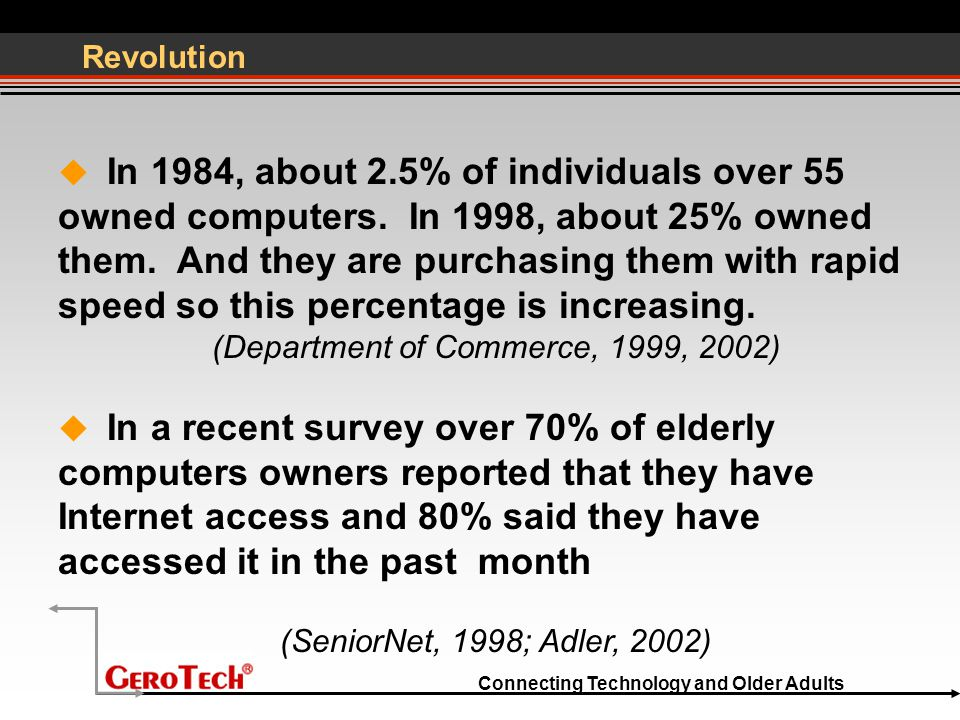 Connecting Technology and Older Adults Revolution  In 1984, about 2.5% of individuals over 55 owned computers.