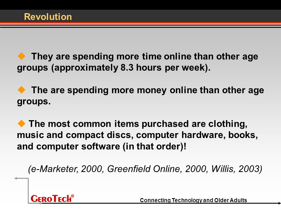 Connecting Technology and Older Adults Revolution  They are spending more time online than other age groups (approximately 8.3 hours per week).  The