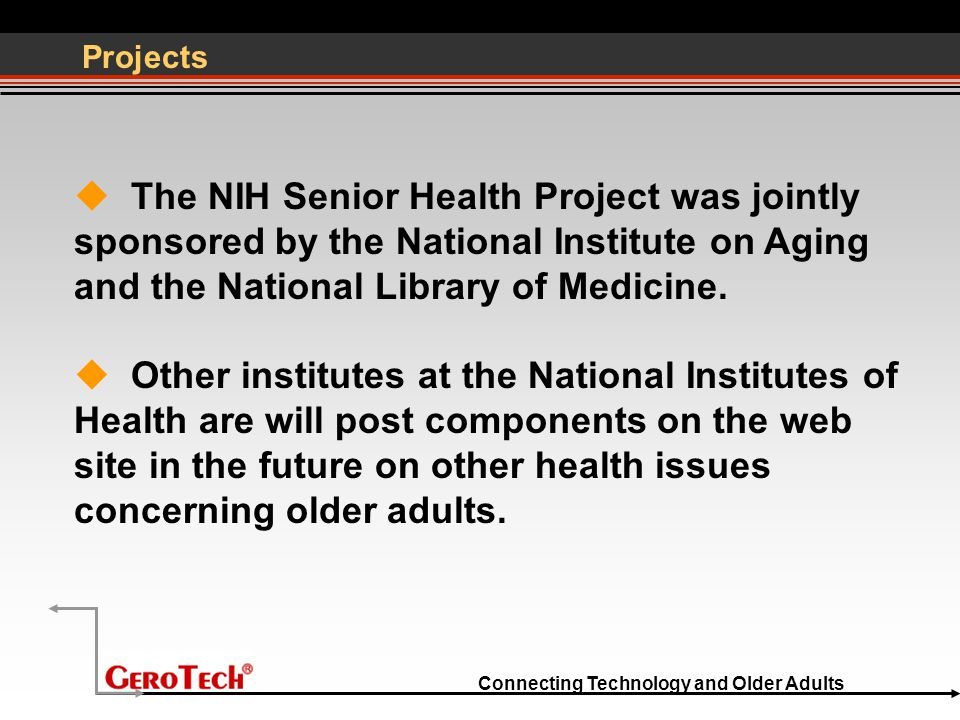 Connecting Technology and Older Adults Projects  The NIH Senior Health Project was jointly sponsored by the National Institute on Aging and the Natio