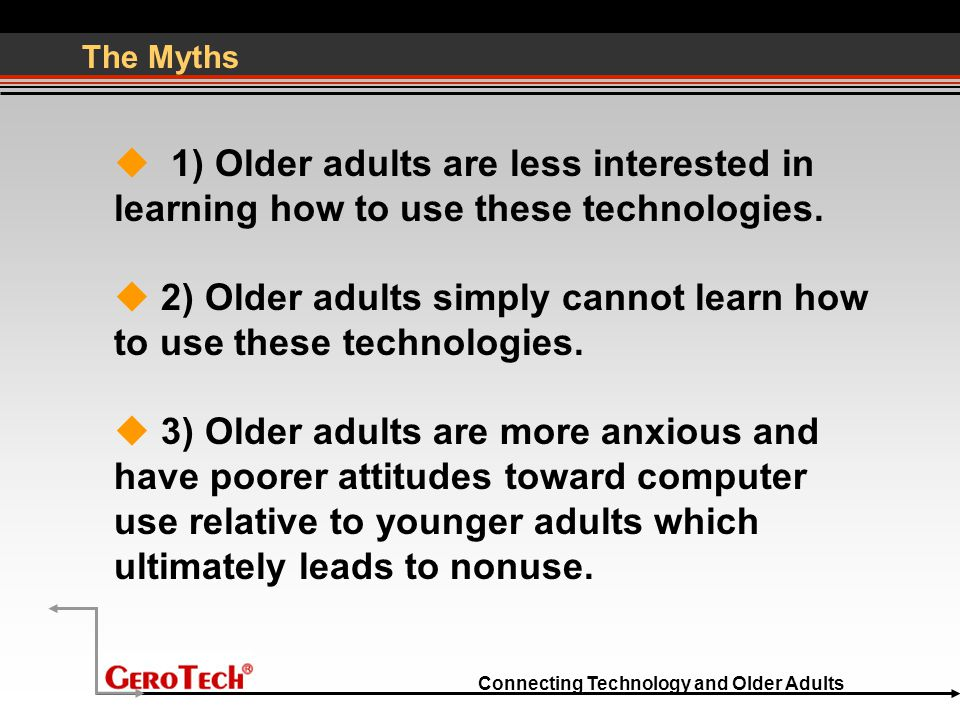 Connecting Technology and Older Adults The Myths  1) Older adults are less interested in learning how to use these technologies.