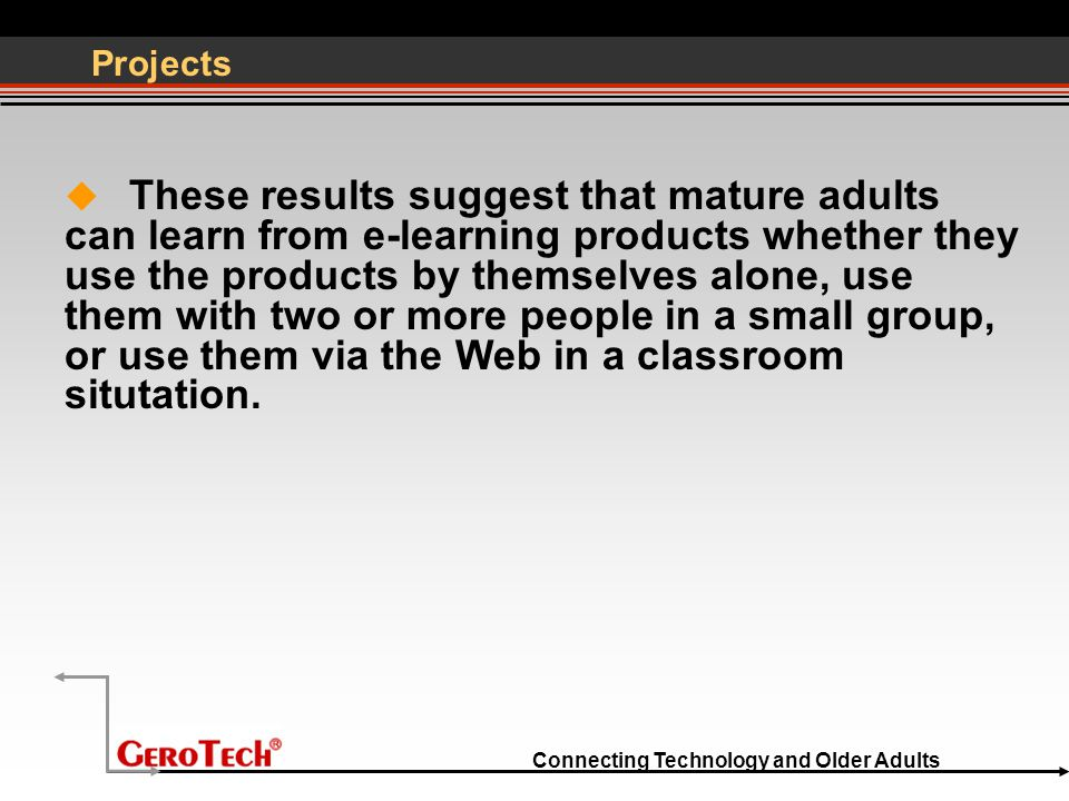 Connecting Technology and Older Adults Projects  These results suggest that mature adults can learn from e-learning products whether they use the products by themselves alone, use them with two or more people in a small group, or use them via the Web in a classroom situtation.