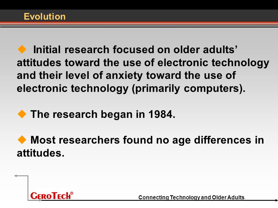 Connecting Technology and Older Adults Evolution  Initial research focused on older adults' attitudes toward the use of electronic technology and their level of anxiety toward the use of electronic technology (primarily computers).