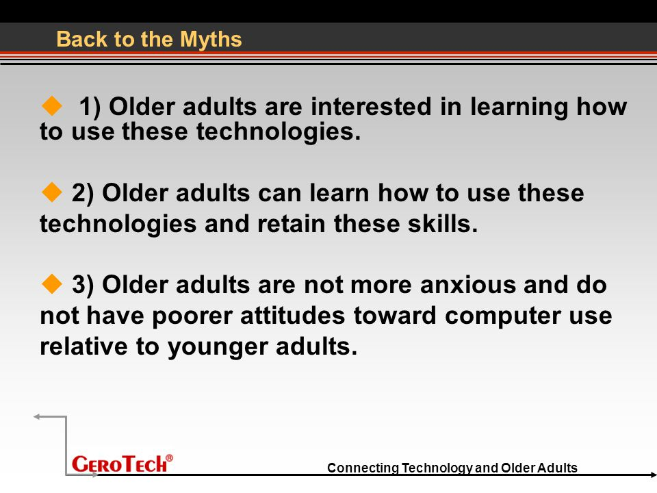 Connecting Technology and Older Adults Back to the Myths  1) Older adults are interested in learning how to use these technologies.