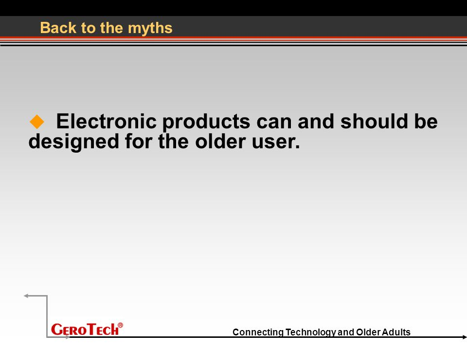 Connecting Technology and Older Adults Back to the myths  Electronic products can and should be designed for the older user.