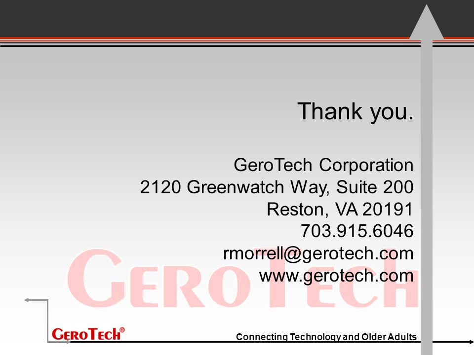 Connecting Technology and Older Adults Thank you. GeroTech Corporation 2120 Greenwatch Way, Suite 200 Reston, VA 20191 703.915.6046 rmorrell@gerotech.