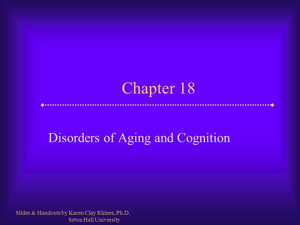 Chapter 18 Disorders of Aging and Cognition Slides & Handouts by Karen Clay Rhines, Ph.D. Seton Hall University