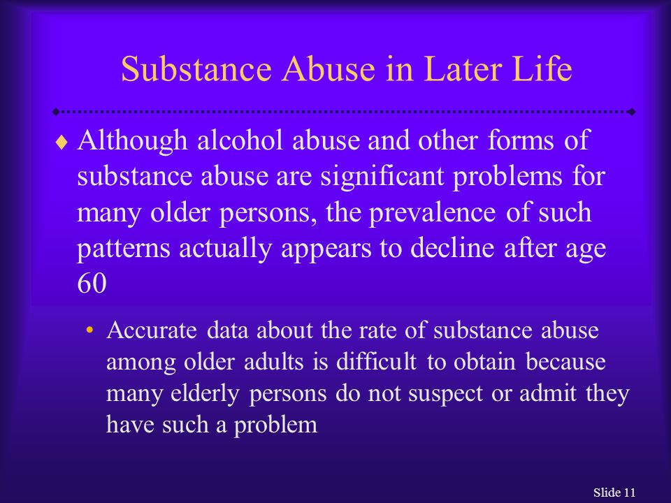 Slide 11 Substance Abuse in Later Life  Although alcohol abuse and other forms of substance abuse are significant problems for many older persons, th