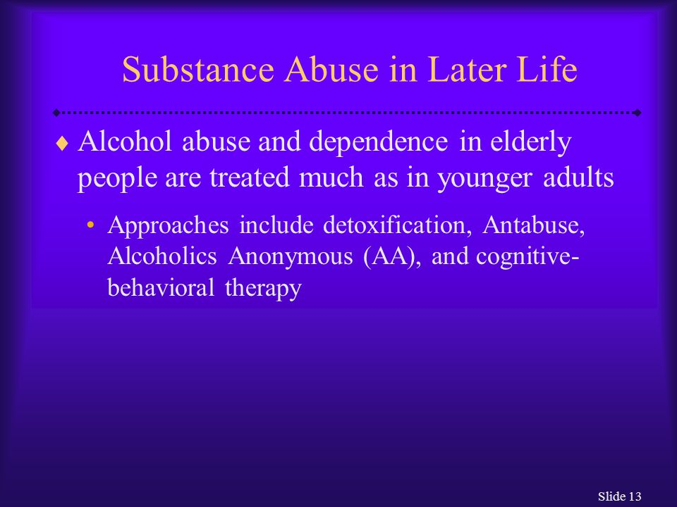 Slide 13 Substance Abuse in Later Life  Alcohol abuse and dependence in elderly people are treated much as in younger adults Approaches include detox