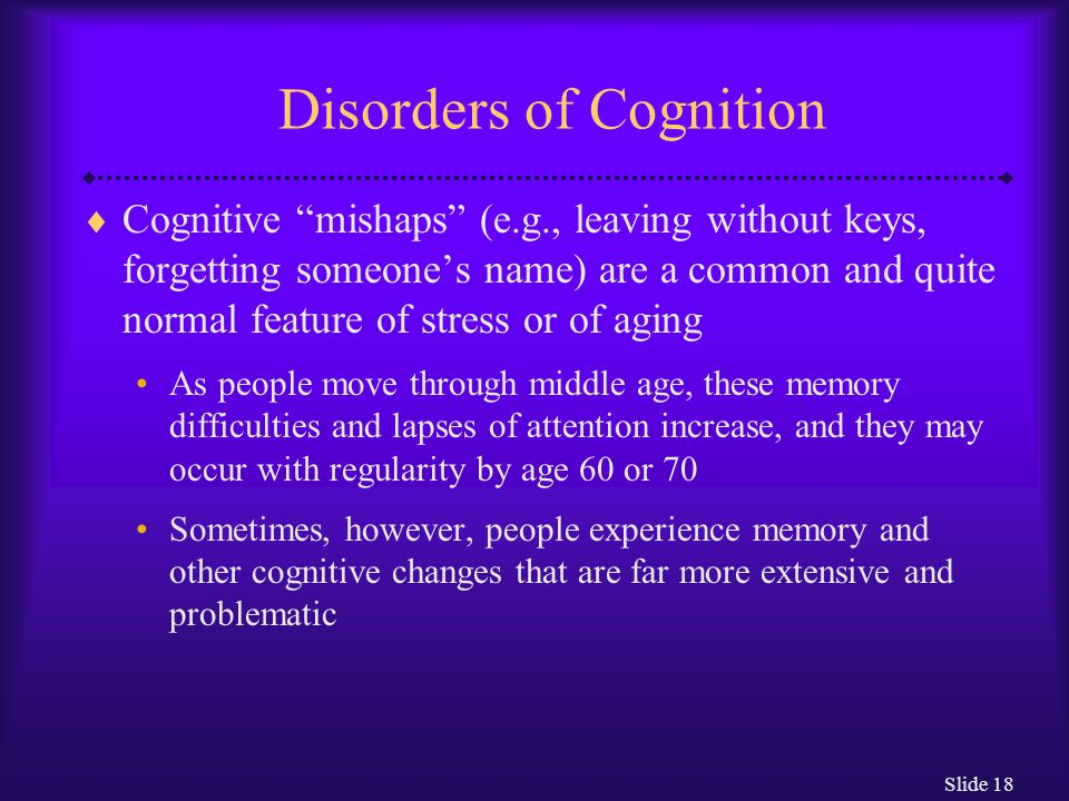 "Slide 18 Disorders of Cognition  Cognitive ""mishaps"" (e.g., leaving without keys, forgetting someone's name) are a common and quite normal feature of"