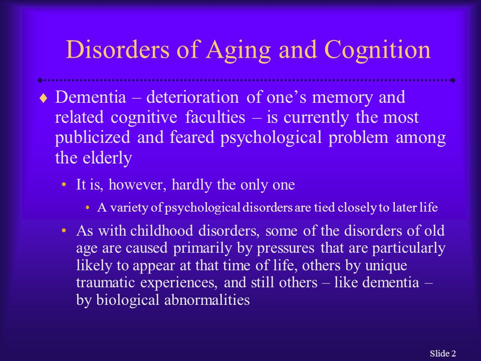 Slide 2 Disorders of Aging and Cognition  Dementia – deterioration of one's memory and related cognitive faculties – is currently the most publicized